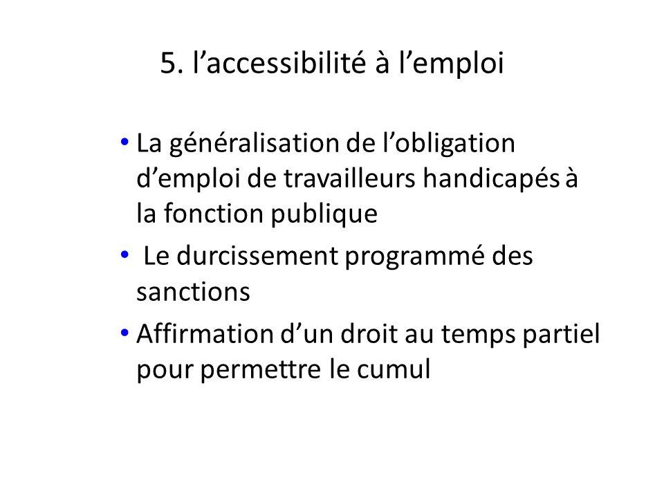 5. laccessibilité à lemploi La généralisation de lobligation demploi de travailleurs handicapés à la fonction publique Le durcissement programmé des s