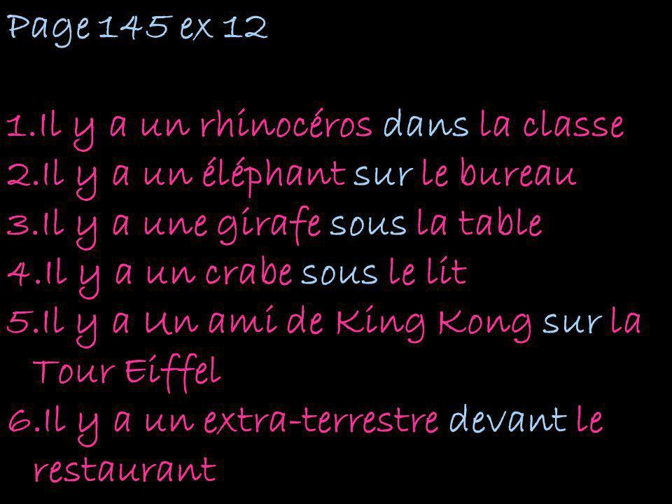 Page 145 ex 12 1.Il y a un rhinocéros dans la classe 2.Il y a un éléphant sur le bureau 3.Il y a une girafe sous la table 4.Il y a un crabe sous le li