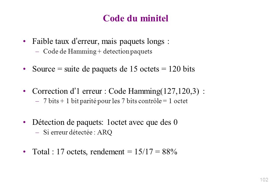 Code du minitel Faible taux derreur, mais paquets longs : –Code de Hamming + detection paquets Source = suite de paquets de 15 octets = 120 bits Correction d1 erreur : Code Hamming(127,120,3) : –7 bits + 1 bit parité pour les 7 bits contrôle = 1 octet Détection de paquets: 1octet avec que des 0 –Si erreur détectée : ARQ Total : 17 octets, rendement = 15/17 = 88% 102