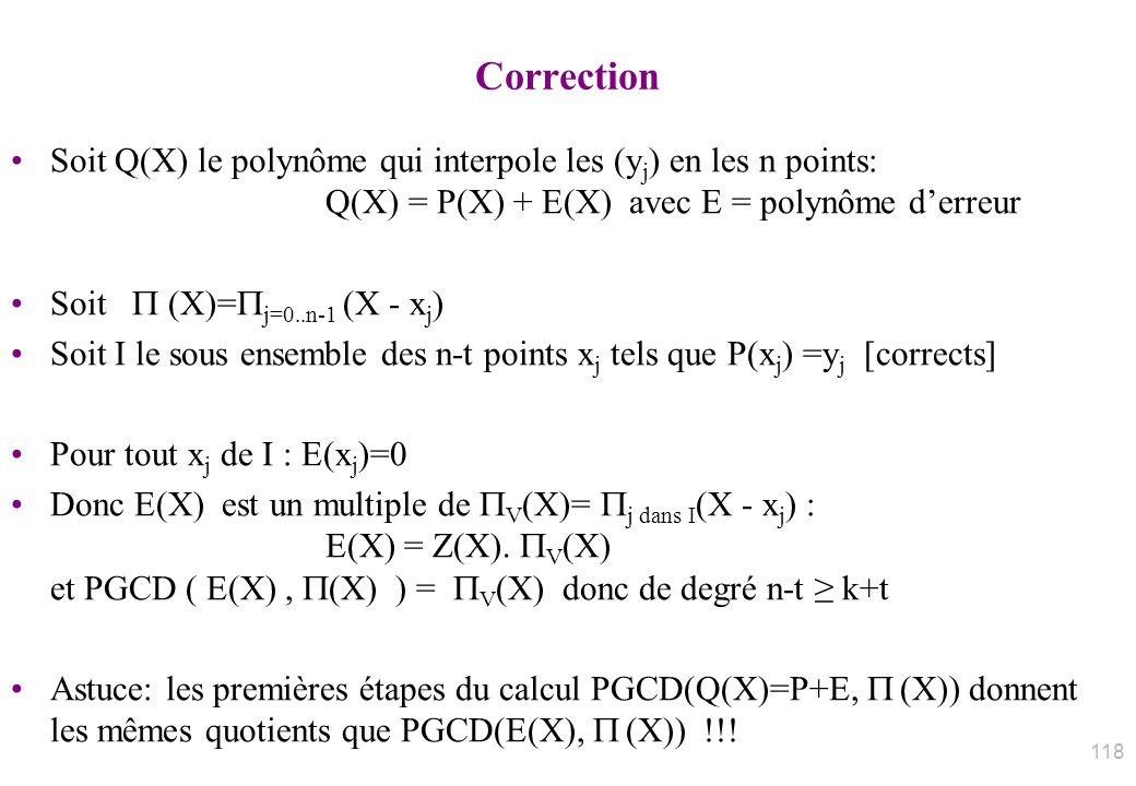 Correction Soit Q(X) le polynôme qui interpole les (y j ) en les n points: Q(X) = P(X) + E(X) avec E = polynôme derreur Soit (X)= j=0..n-1 (X - x j )