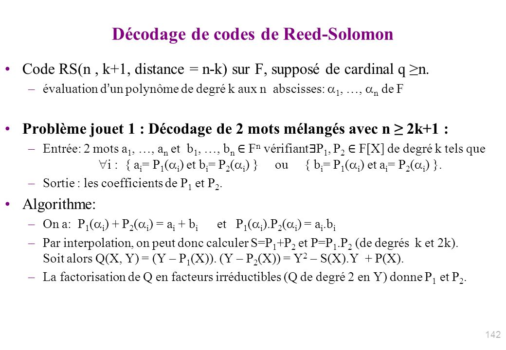 Décodage de codes de Reed-Solomon Code RS(n, k+1, distance = n-k) sur F, supposé de cardinal q n. –évaluation dun polynôme de degré k aux n abscisses: