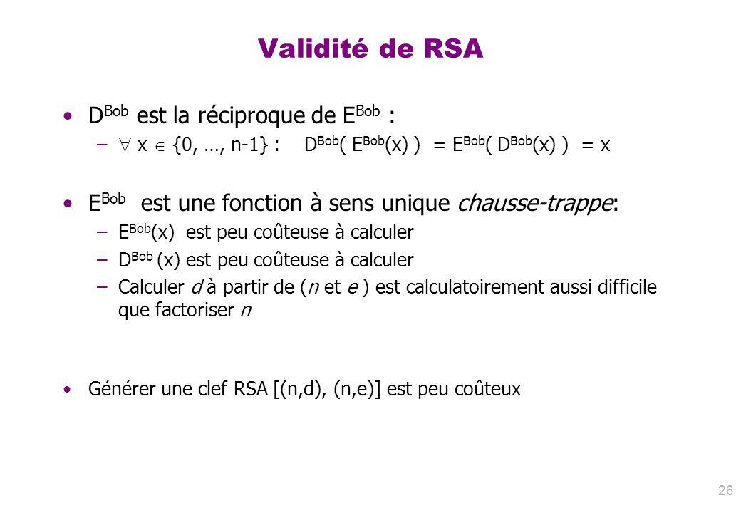 Validité de RSA D Bob est la réciproque de E Bob : – x {0, …, n-1} : D Bob ( E Bob (x) ) = E Bob ( D Bob (x) ) = x E Bob est une fonction à sens uniqu