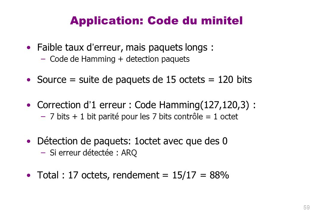 Application: Code du minitel Faible taux derreur, mais paquets longs : –Code de Hamming + detection paquets Source = suite de paquets de 15 octets = 1