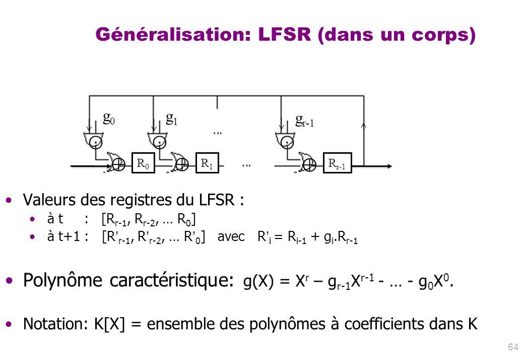 Généralisation: LFSR (dans un corps) 64 g0g0 g1g1 g r-1 R0R0 R1R1 R r-1 Valeurs des registres du LFSR : à t : [R r-1, R r-2, … R 0 ] à t+1 : [R r-1, R