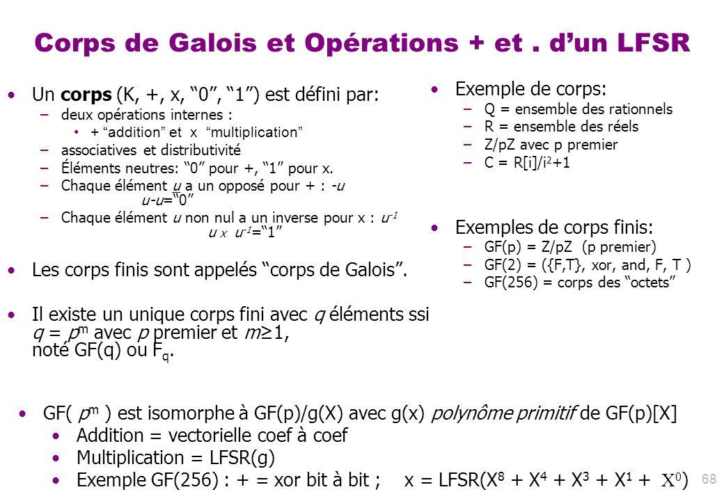 68 Corps de Galois et Opérations + et. dun LFSR Un corps (K, +, x, 0, 1) est défini par: –deux opérations internes : + addition et x multiplication –a