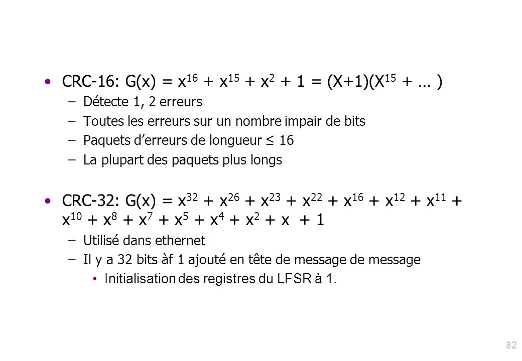 82 CRC-16: G(x) = x 16 + x 15 + x 2 + 1 = (X+1)(X 15 + … ) –Détecte 1, 2 erreurs –Toutes les erreurs sur un nombre impair de bits –Paquets derreurs de