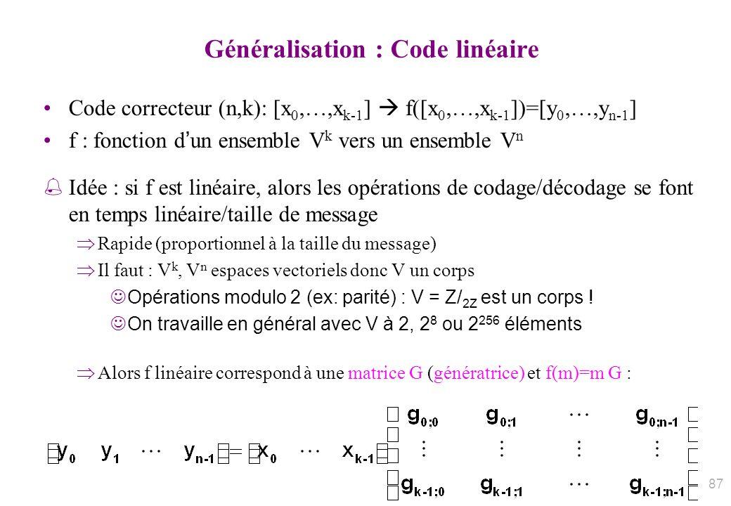 Généralisation : Code linéaire Code correcteur (n,k): [x 0,…,x k-1 ] f([x 0,…,x k-1 ])=[y 0,…,y n-1 ] f : fonction dun ensemble V k vers un ensemble V