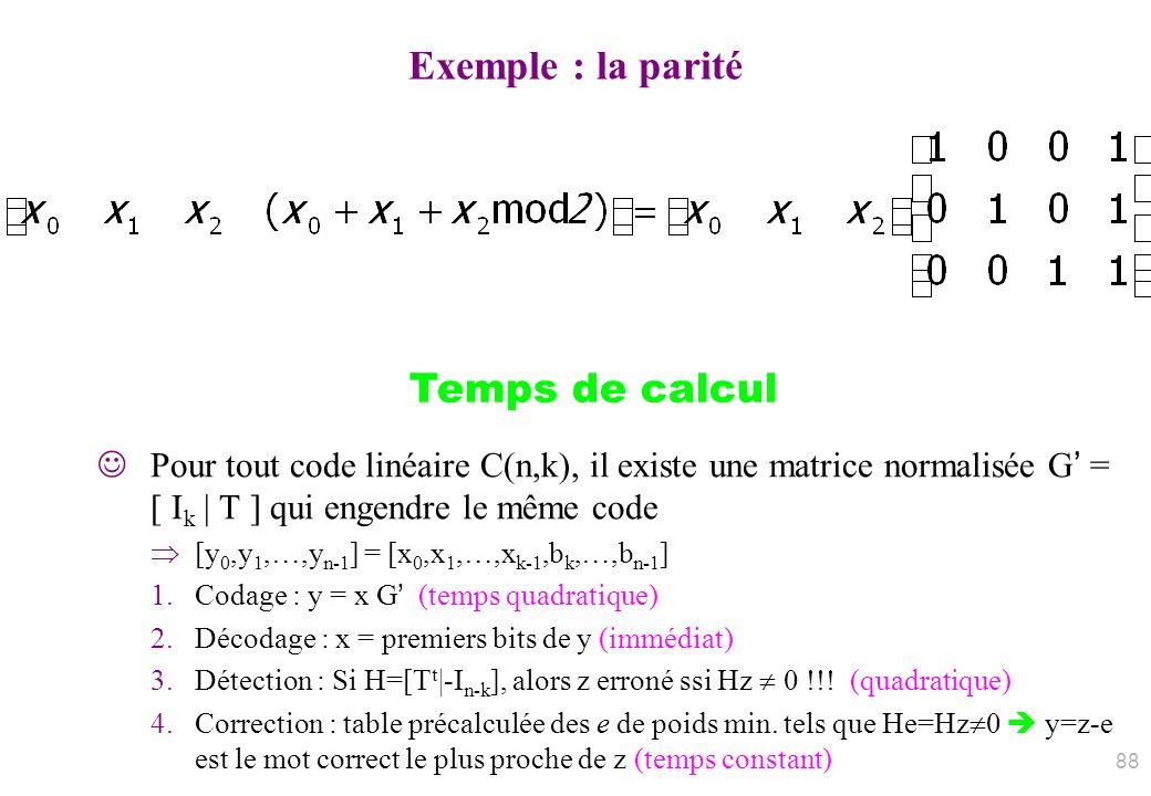 Exemple : la parité Pour tout code linéaire C(n,k), il existe une matrice normalisée G = [ I k | T ] qui engendre le même code [y 0,y 1,…,y n-1 ] = [x