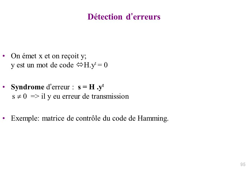 Détection derreurs On émet x et on reçoit y; y est un mot de code H.y t = 0 Syndrome derreur : s = H.y t s 0 => il y eu erreur de transmission Exemple