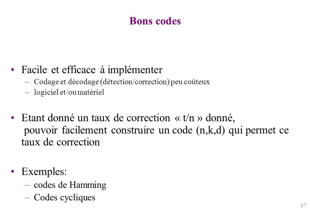 Bons codes Facile et efficace à implémenter –Codage et décodage (détection/correction) peu coûteux –logiciel et/ou matériel Etant donné un taux de cor