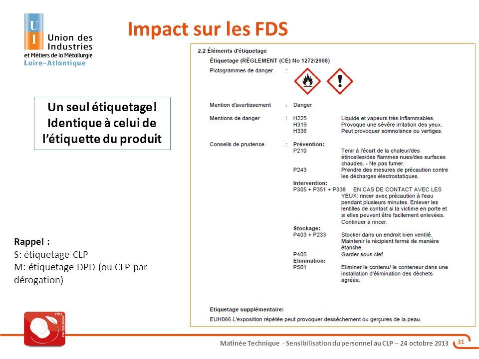 Matinée Technique - Sensibilisation du personnel au CLP – 24 octobre 2013 31 Impact sur les FDS Un seul étiquetage! Identique à celui de létiquette du