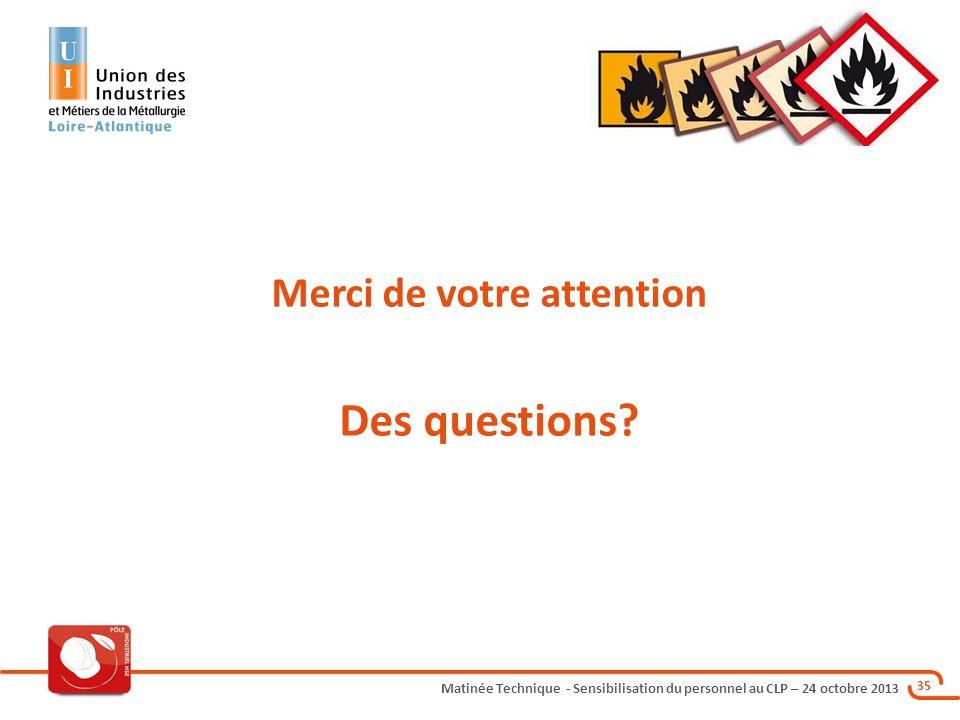 Matinée Technique - Sensibilisation du personnel au CLP – 24 octobre 2013 35 Merci de votre attention Des questions?