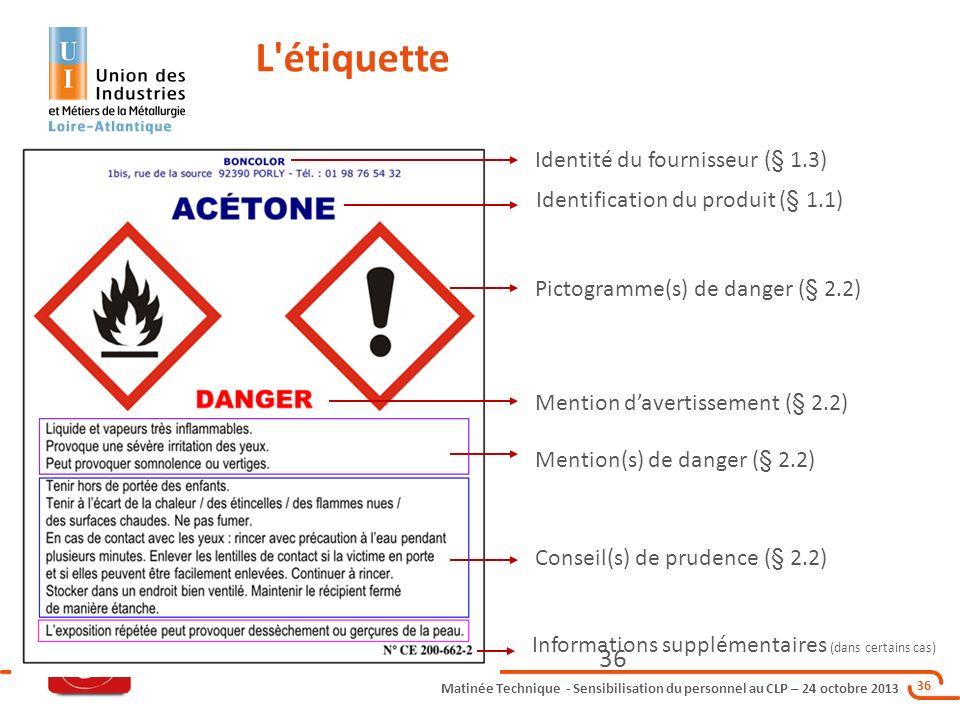 Matinée Technique - Sensibilisation du personnel au CLP – 24 octobre 2013 36 L'étiquette Identification du produit (§ 1.1) Identité du fournisseur (§