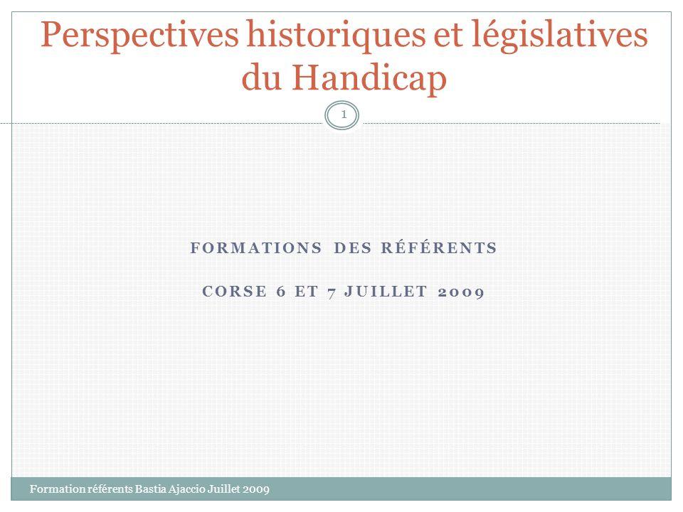 FORMATIONS DES RÉFÉRENTS CORSE 6 ET 7 JUILLET 2009 Perspectives historiques et législatives du Handicap 1 Formation référents Bastia Ajaccio Juillet 2