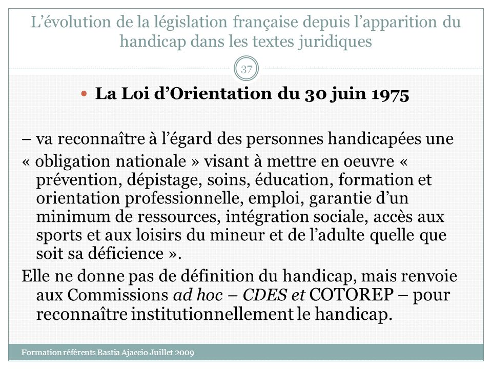 Lévolution de la législation française depuis lapparition du handicap dans les textes juridiques La Loi dOrientation du 30 juin 1975 – va reconnaître