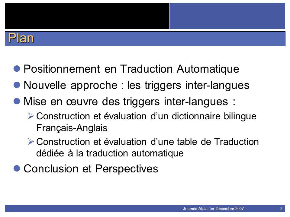 Journée Atala 1er Décembre 20072 Plan Positionnement en Traduction Automatique Nouvelle approche : les triggers inter-langues Mise en œuvre des trigge