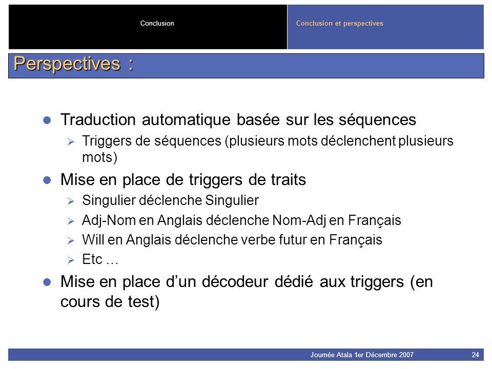 Journée Atala 1er Décembre 200724 Conclusion et perspectivesConclusion Perspectives : Traduction automatique basée sur les séquences Triggers de séque