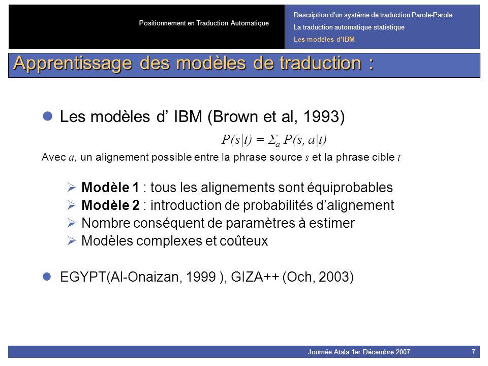 Journée Atala 1er Décembre 20077 Les modèles d IBM (Brown et al, 1993) P(s|t) = a P(s, a|t) Avec a, un alignement possible entre la phrase source s et