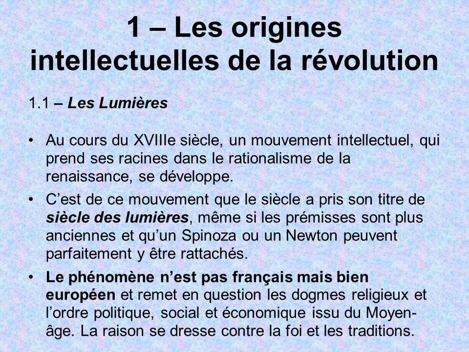 1 – Les origines intellectuelles de la révolution 1.1 – Les Lumières Au cours du XVIIIe siècle, un mouvement intellectuel, qui prend ses racines dans