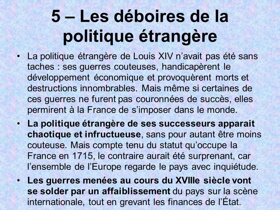 5 – Les déboires de la politique étrangère La politique étrangère de Louis XIV navait pas été sans taches : ses guerres couteuses, handicapèrent le dé