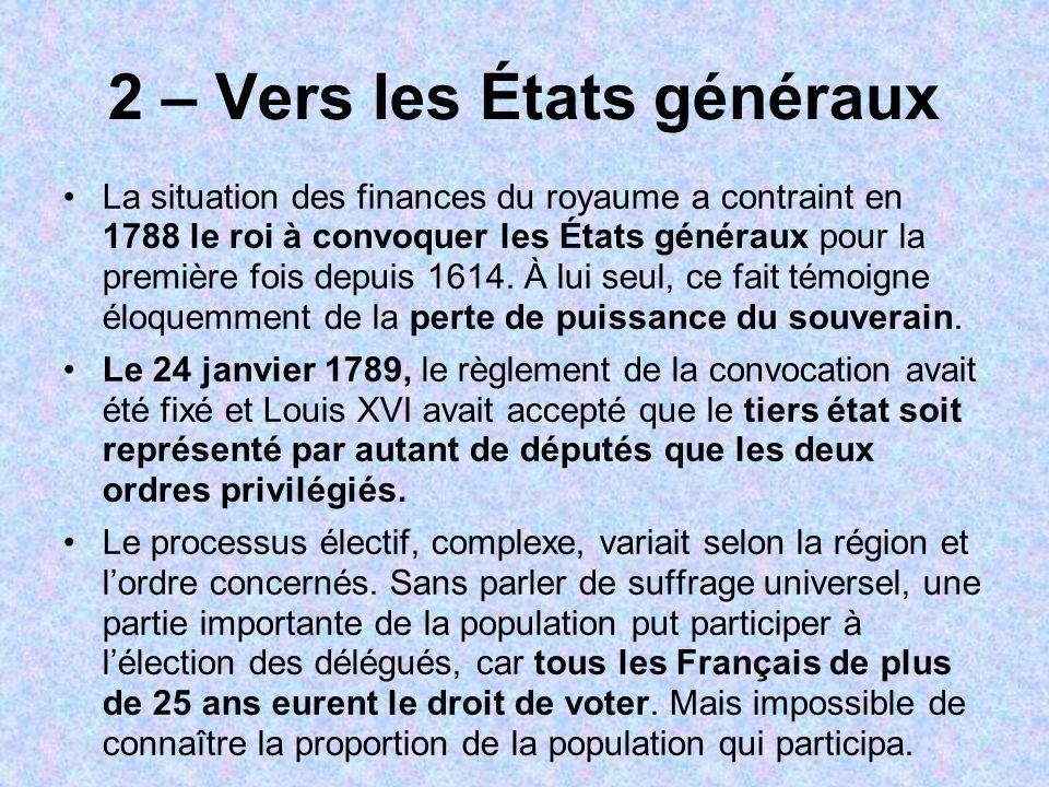 2 – Vers les États généraux La situation des finances du royaume a contraint en 1788 le roi à convoquer les États généraux pour la première fois depui