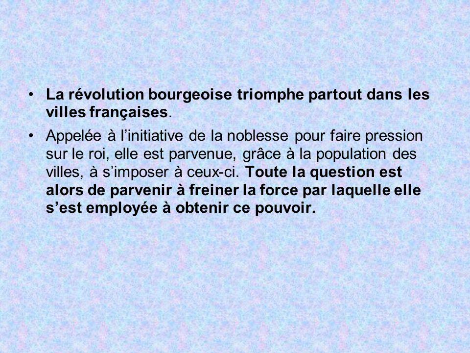 La révolution bourgeoise triomphe partout dans les villes françaises. Appelée à linitiative de la noblesse pour faire pression sur le roi, elle est pa