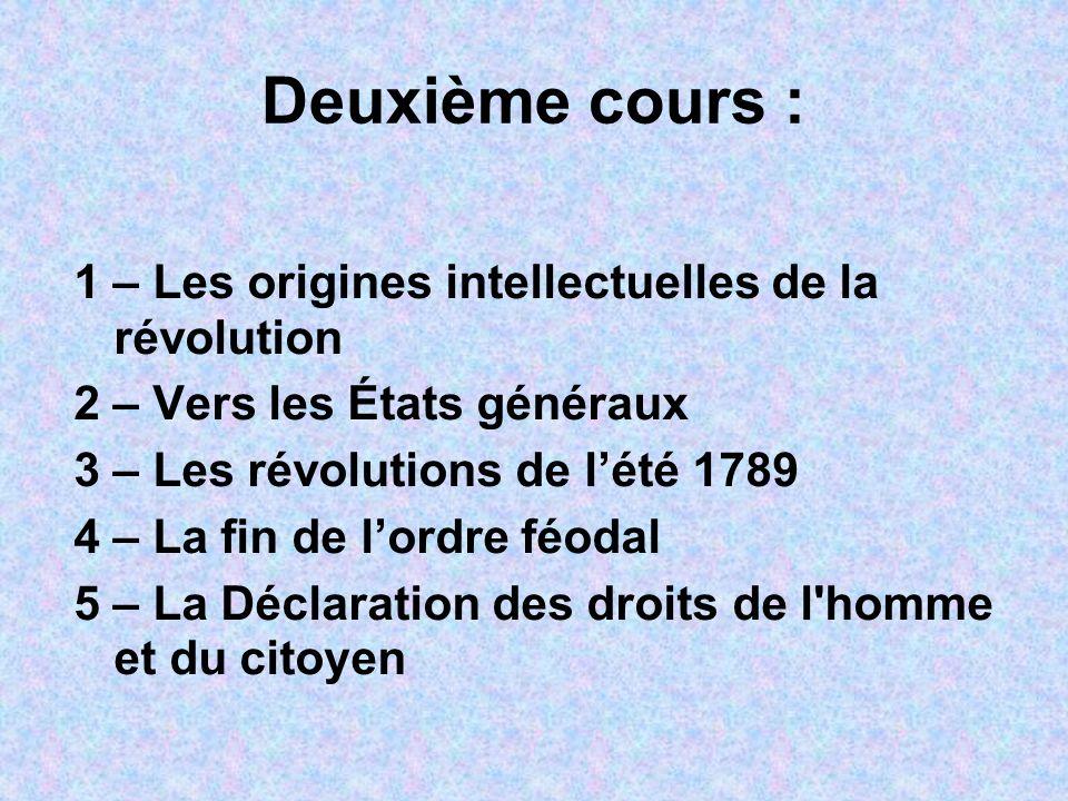 Deuxième cours : 1 – Les origines intellectuelles de la révolution 2 – Vers les États généraux 3 – Les révolutions de lété 1789 4 – La fin de lordre f