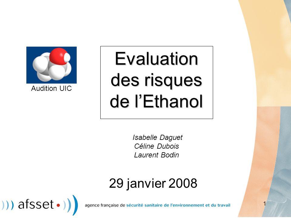 1 Evaluation des risques de lEthanol Evaluation des risques de lEthanol Isabelle Daguet Céline Dubois Laurent Bodin 29 janvier 2008 Audition UIC