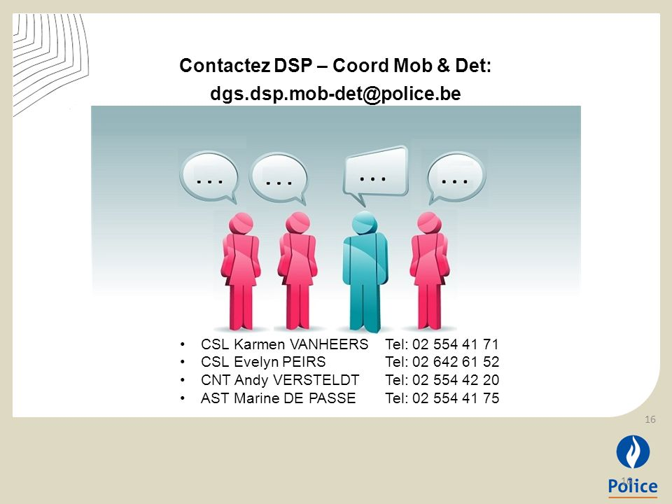 Contactez DSP – Coord Mob & Det: dgs.dsp.mob-det@police.be CSL Karmen VANHEERS Tel: 02 554 41 71 CSL Evelyn PEIRS Tel: 02 642 61 52 CNT Andy VERSTELDT