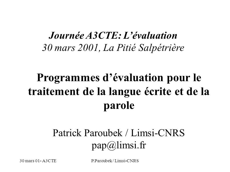 30 mars 01- A3CTEP.Paroubek / Limsi-CNRS Partie 2: Évaluation aux USA (écrit) Programme Tipster (DARPA & NIST) MUC-1 (1987) to MUC-7 (1998) MET-1 (1995) and MET-2 (1998) TREC-1 (1992) to TREC-7 (1998) SUMMAC MT Evaluation (1992, 1993, 1994)