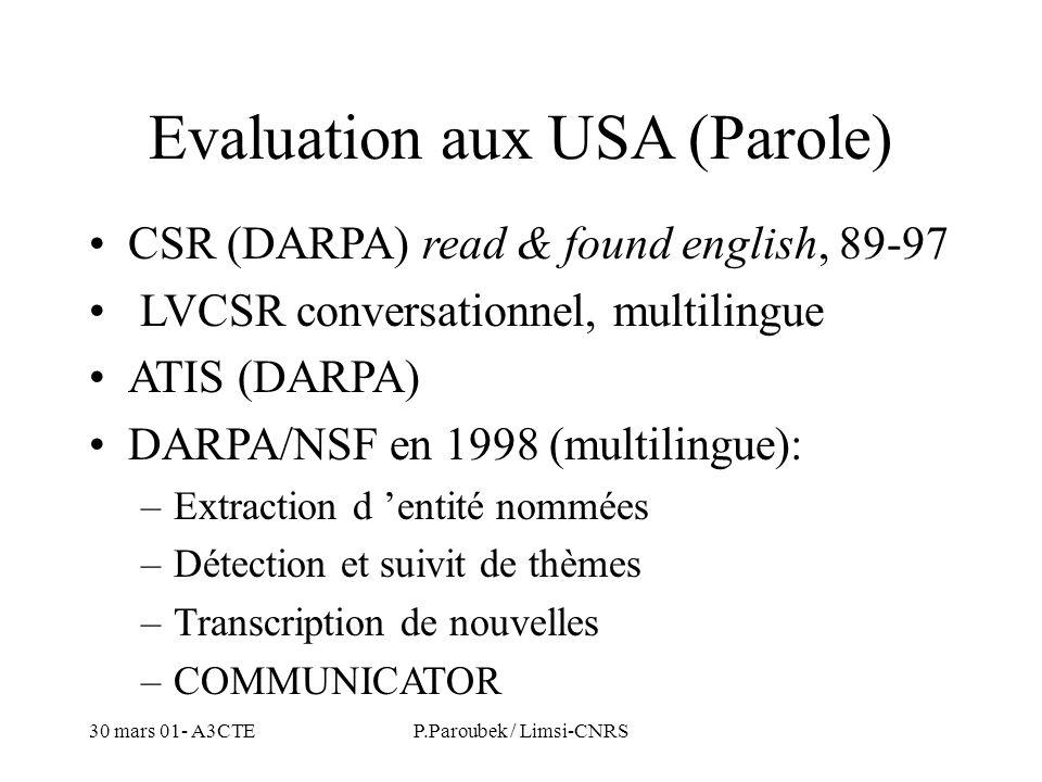 30 mars 01- A3CTEP.Paroubek / Limsi-CNRS Evaluation aux USA (Parole) CSR (DARPA) read & found english, 89-97 LVCSR conversationnel, multilingue ATIS (DARPA) DARPA/NSF en 1998 (multilingue): –Extraction d entité nommées –Détection et suivit de thèmes –Transcription de nouvelles –COMMUNICATOR