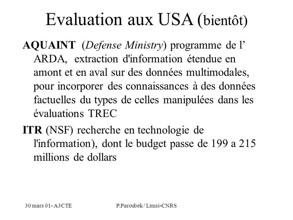 30 mars 01- A3CTEP.Paroubek / Limsi-CNRS Evaluation aux USA ( bientôt) AQUAINT (Defense Ministry) programme de l ARDA, extraction d information étendue en amont et en aval sur des données multimodales, pour incorporer des connaissances à des données factuelles du types de celles manipulées dans les évaluations TREC ITR (NSF) recherche en technologie de l information), dont le budget passe de 199 a 215 millions de dollars
