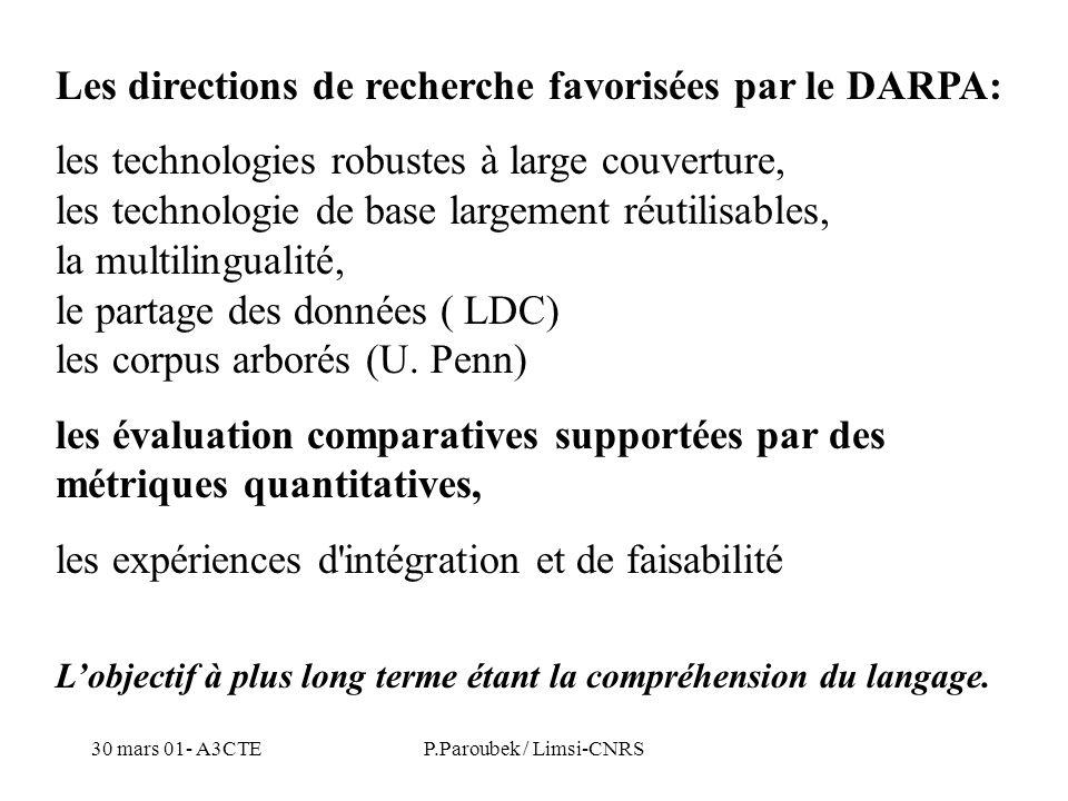 30 mars 01- A3CTEP.Paroubek / Limsi-CNRS Les directions de recherche favorisées par le DARPA: les technologies robustes à large couverture, les technologie de base largement réutilisables, la multilingualité, le partage des données ( LDC) les corpus arborés (U.