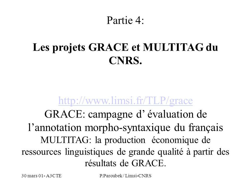 30 mars 01- A3CTEP.Paroubek / Limsi-CNRS Partie 4: Les projets GRACE et MULTITAG du CNRS. http://www.limsi.fr/TLP/grace GRACE: campagne d évaluation d