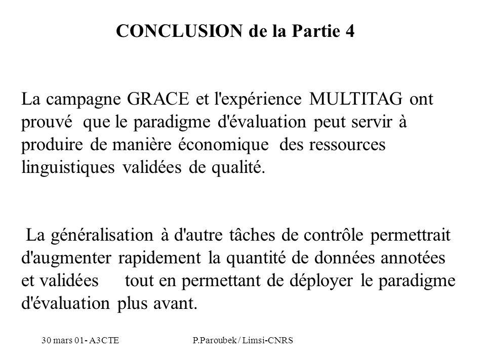 30 mars 01- A3CTEP.Paroubek / Limsi-CNRS CONCLUSION de la Partie 4 La campagne GRACE et l expérience MULTITAG ont prouvé que le paradigme d évaluation peut servir à produire de manière économique des ressources linguistiques validées de qualité.