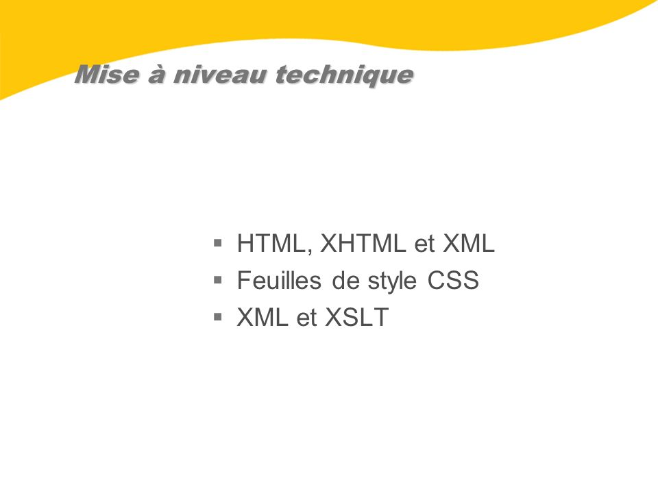 HTML et XML Le HTML gère le contenu et la présentation Le HTML doit être affiché dans un fureteur Un document HTML est un document final et a une structure fixe Le XML utilise des balises purement sémantiques Le XML est une façon universelle déchanger de linformation Un document XML peut être combiné à dautres documents