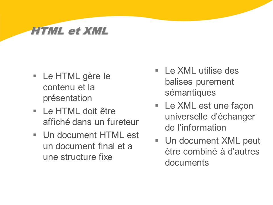 HTML et XML Le HTML gère le contenu et la présentation Le HTML doit être affiché dans un fureteur Un document HTML est un document final et a une stru