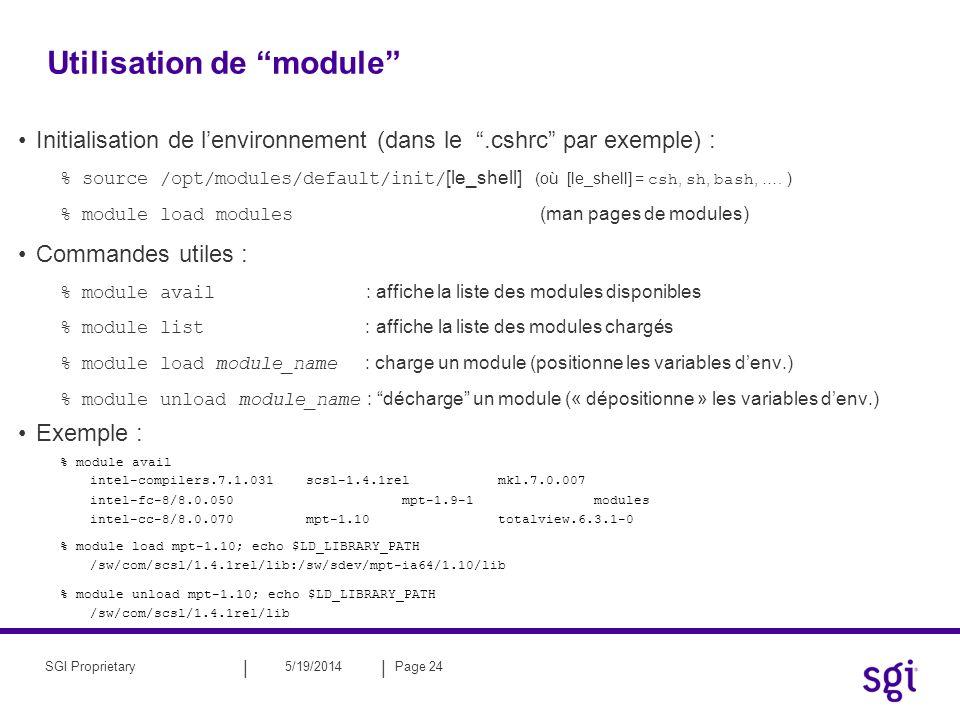 || 5/19/2014Page 25SGI Proprietary Compilateur GNU : gcc, g77, g++ Compilateur Intel ® sur Linux pour Itanium2 –Positionnement de lenvironnement : Utilisation de module : module load [nom_module] Source des fichiers dinitialisation : [install_comp]/bin/[nom_comp]vars.{sh|csh} –Version : 7.1 efc: compilateur Fortran95 ecc: compilateur C/C++ –Version : 8.0 ifort : compilateur Fortran95 icc : compilateur C/C++ –Version : 8.1 ifort : compilateur Fortran95 icc : compilateur C icpc : compilateur C++ Les compilateurs