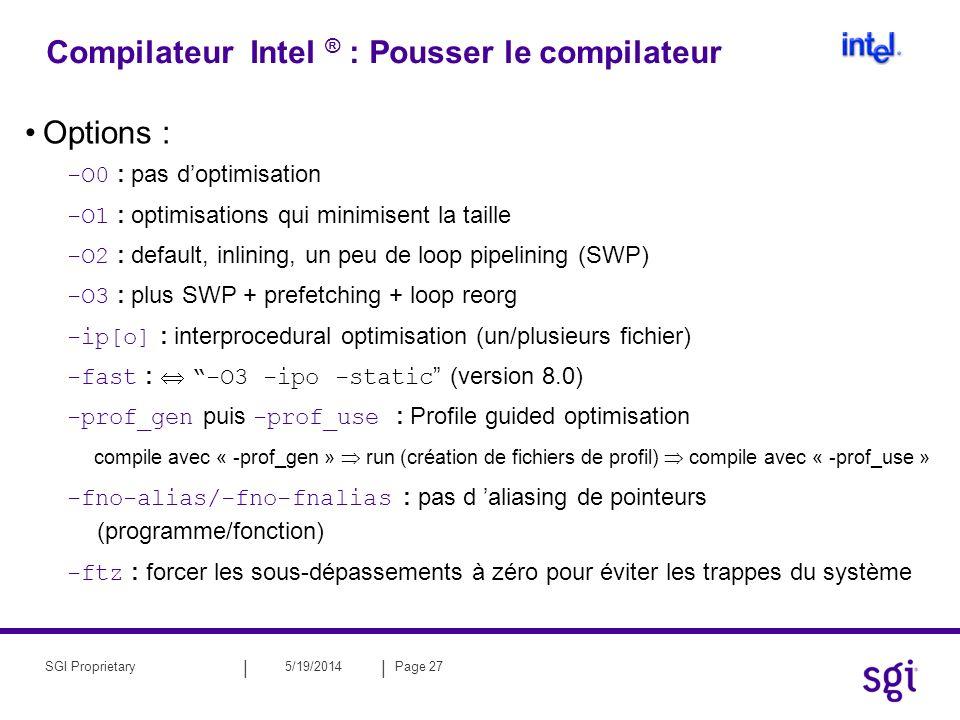 || 5/19/2014Page 28SGI Proprietary Compilateur Intel ® Autres options utiles : – Crée un rapport d optimisation : -opt_report – prise en compte des directives OpenMP : -openmp – Parallélisations automatique : -parallel – Mode verbose : -v – Pour le Fortran : -free / -fixed : sources au format libre / fixé -extend_source [72|80|132] : précision du format -safe_cray_ptr : pas d aliasing pour les pointeurs Cray -auto : toutes les variables locales sont « automatic » (-auto_scalar est le défaut); -stack_temps (v7.x) : alloue les tableaux temporaire dans la « stack » –Pour le Fortran (V8.0) : -fpe0 : mise à zéro automatique des underflows et crée un core à l apparition de tout autre Floating Point Exception