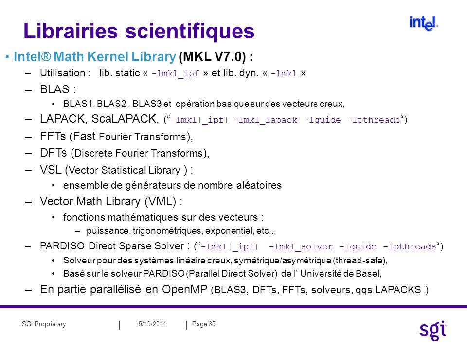 || 5/19/2014Page 36SGI Proprietary SGI Scientifique Computing Software Library (SCSL V1.5) –utilisation : édition de lien : « -lscs », « -lscs_i8 » et « -lsdsm » (SCALAPACK) –Traitement du signal : FFT opérations de filtrage linéaire ( convolution, correlation) –Fonctions BLAS : BLAS1, BLAS2, BLAS3 –LAPACK, ScaLAPACK –Solveur pour des matrices creuses : Solveur direct pour résolution de systèmes linéaires creux –symétrique et non symétrique, –double precision et complex.