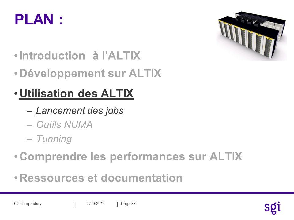 || 5/19/2014Page 38SGI Proprietary PLAN : Introduction à l'ALTIX Développement sur ALTIX Utilisation des ALTIX –Lancement des jobs –Outils NUMA –Tunni