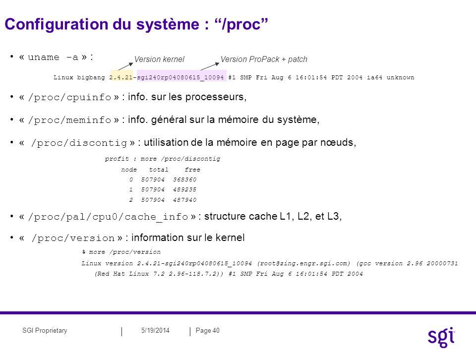 || 5/19/2014Page 41SGI Proprietary Configuration du système : /proc « /proc/mounts » : information sur les systèmes de fichiers montés « /proc/modules » : module du kernel « topology » : profit.engr.sgi.com {582}-> topology Machine profit.engr.sgi.com has: 32 cpu s 16 memory nodes 4 routers The cpus are: cpu 0 is /dev/hw/module/004c05/slab/0/node/cpubus/0/a cpu 1 is /dev/hw/module/004c05/slab/0/node/cpubus/0/c...