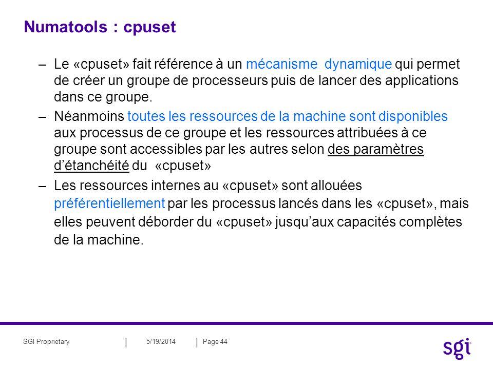 || 5/19/2014Page 45SGI Proprietary Numatools : cpuset –Les ressources de la machine sont accessibles selon des facteurs détanchéité définis par lutilisateur: cette étanchéité à une notion de sens (comme le GORE-TEX ) –extérieur vers intérieur : On peut autoriser les processus extérieurs à consommer des ressources du cpuset ATTENTION : sur Altix la notion de cpuset EXCLUSIF n est pas encore implémenté .