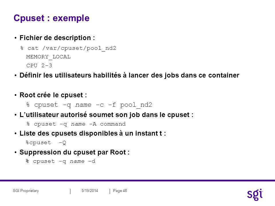 || 5/19/2014Page 49SGI Proprietary Numatools : dlook dlook [-a] [-c] [-h] [-l] [-o outfile] [-s secs] command [command-args] dlook [-a] [-c] [-h] [-l] [-o outfile] [-s secs] pid Pour un processus: –informations sur la répartition mémoire Pour chaque page de lespace dadressage : –Lobjet au quel appartient la page : »fichier, SYSV, mémoire partagé,drivers, … –Le type de page : »Random acess memory (RAM), FETCHOP, IOSPACE –Si la page est de type RAM : »Attribut (SHARED, DIRTY, …), »Le nœud où est localisé la page, »Adresse physique de la page –Utilisation du CPU.