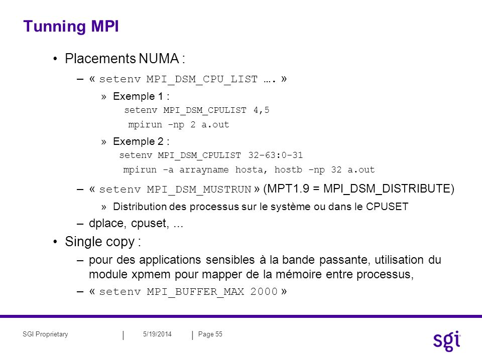 || 5/19/2014Page 55SGI Proprietary Tunning MPI Placements NUMA : –« setenv MPI_DSM_CPU_LIST …. » »Exemple 1 : setenv MPI_DSM_CPULIST 4,5 mpirun -np 2