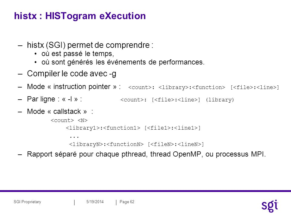 || 5/19/2014Page 63SGI Proprietary histx : HowTo Mode : IP Sampling –format : : : [ : ] histx -f -o ${OUT_FILE}_ip $COMMANDE Mode : IP Sampling + info par ligne –format : : [ : ] (library) histx -l -f -o ${OUT_FILE}_ip_l $COMMANDE Exploitation des fichiers iprep ${OUT_FILE}_ip > ${OUT_FILE}_ip_report Mode : Callstack –format : : [ : ] : [ : ] … : [ : ] histx -o ${OUT_FILE}_callstack -s callstack10 $COMMANDE Exploitation des fichiers csrep ${OUT_FILE}_callstack > ${OUT_FILE}_callstack_report