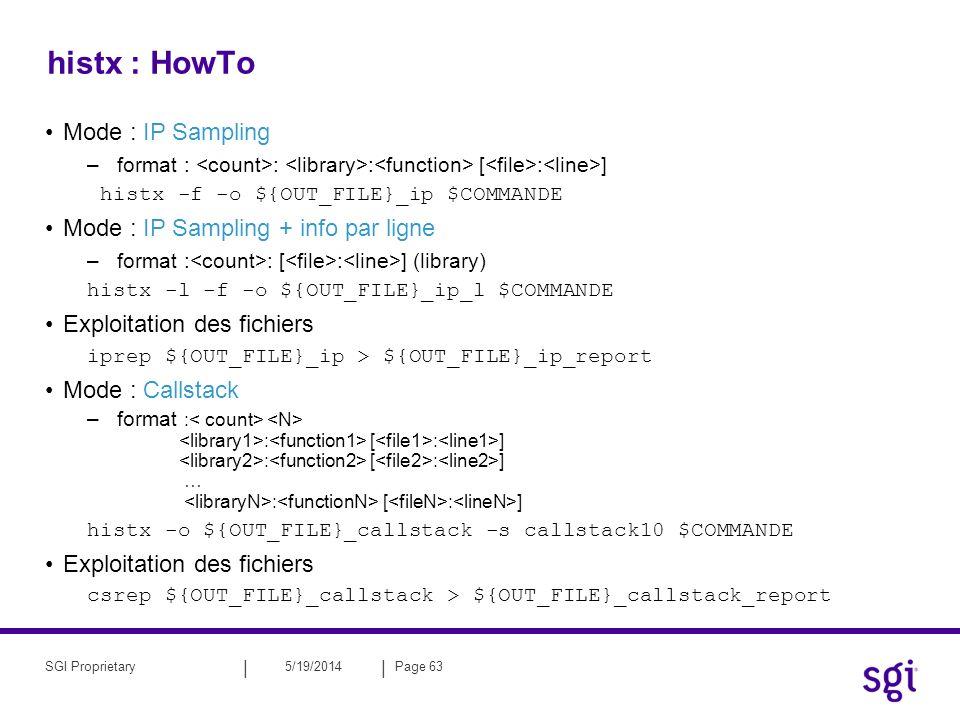 || 5/19/2014Page 63SGI Proprietary histx : HowTo Mode : IP Sampling –format : : : [ : ] histx -f -o ${OUT_FILE}_ip $COMMANDE Mode : IP Sampling + info