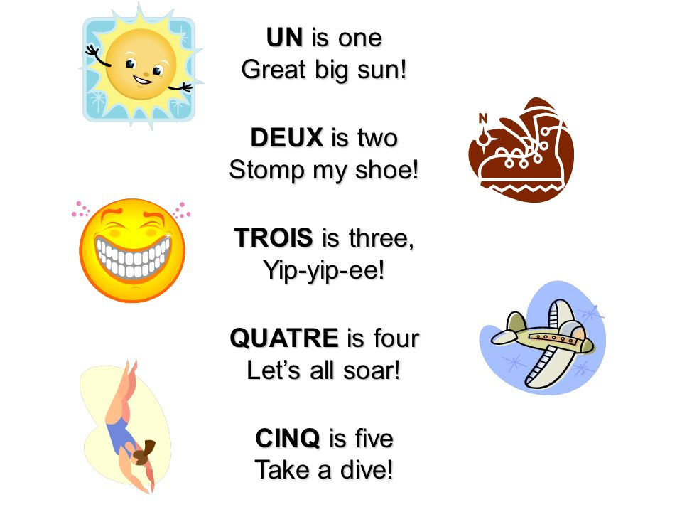 UN is one Great big sun! DEUX is two Stomp my shoe! TROIS is three, Yip-yip-ee! QUATRE is four Lets all soar! CINQ is five Take a dive!
