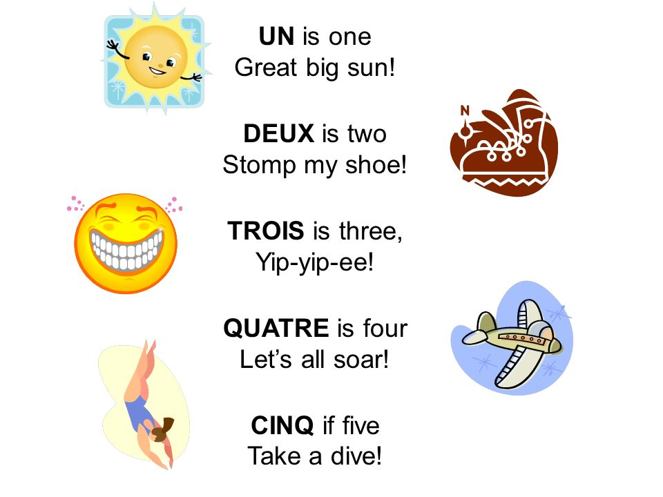 UN is one Great big sun! DEUX is two Stomp my shoe! TROIS is three, Yip-yip-ee! QUATRE is four Lets all soar! CINQ if five Take a dive!