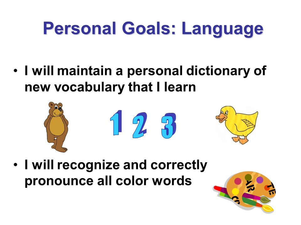 Personal Goals: Language I will maintain a personal dictionary of new vocabulary that I learn I will recognize and correctly pronounce all color words
